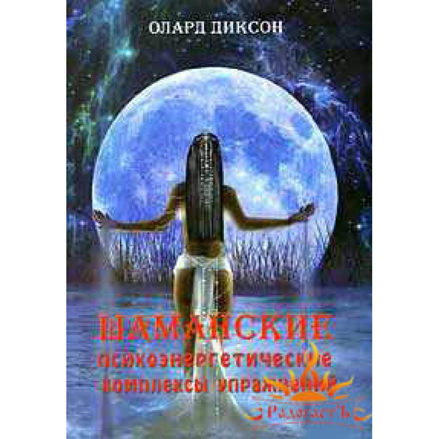 Диксон Олард «Шаманские психоэнергетические комплексы упражнений»